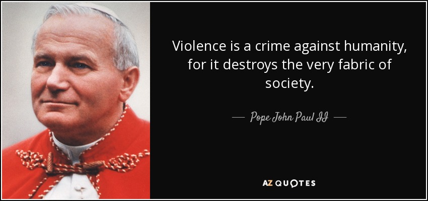 Violence is a crime against humanity, for it destroys the very fabric of society. - Pope John Paul II