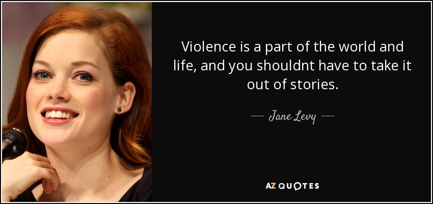 Violence is a part of the world and life, and you shouldnt have to take it out of stories. - Jane Levy