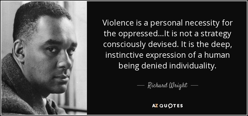 Violence is a personal necessity for the oppressed...It is not a strategy consciously devised. It is the deep, instinctive expression of a human being denied individuality. - Richard Wright