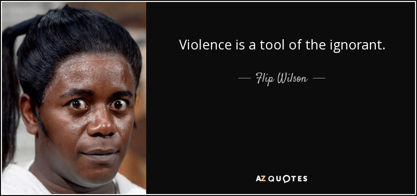 Violence is a tool of the ignorant. - Flip Wilson