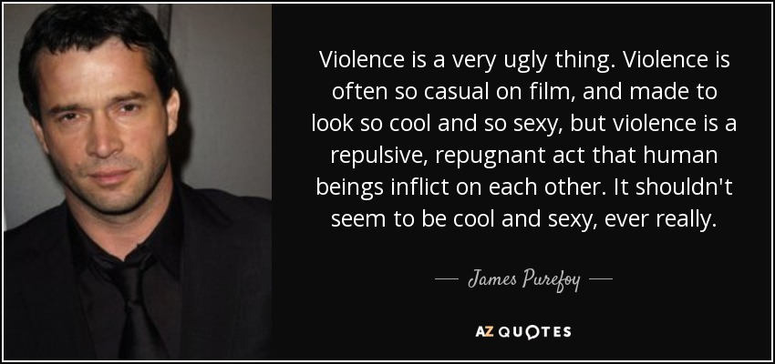 Violence is a very ugly thing. Violence is often so casual on film, and made to look so cool and so sexy, but violence is a repulsive, repugnant act that human beings inflict on each other. It shouldn't seem to be cool and sexy, ever really. - James Purefoy
