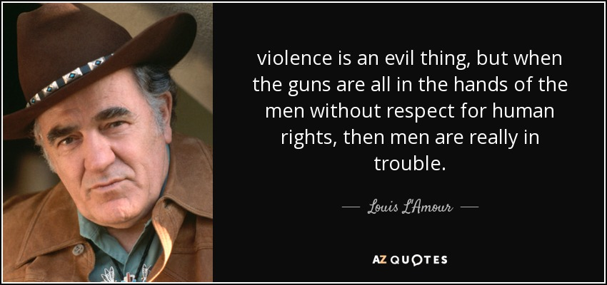 violence is an evil thing, but when the guns are all in the hands of the men without respect for human rights, then men are really in trouble. - Louis L'Amour