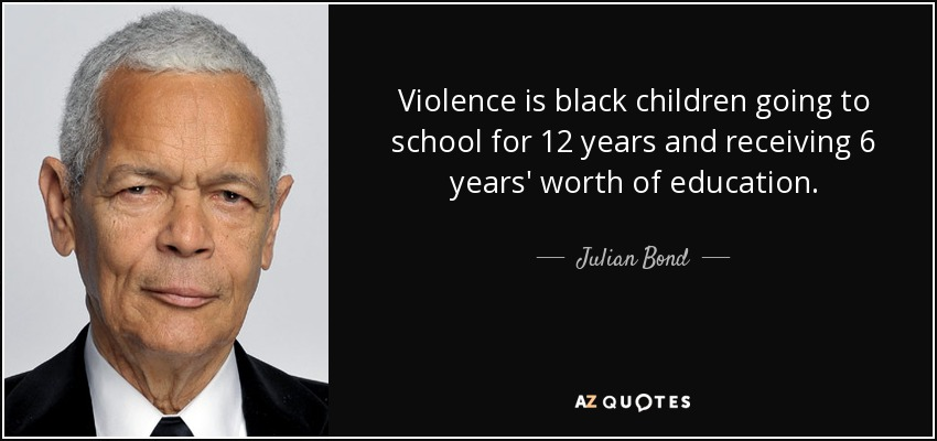 Violence is black children going to school for 12 years and receiving 6 years' worth of education. - Julian Bond