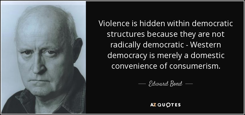 Violence is hidden within democratic structures because they are not radically democratic - Western democracy is merely a domestic convenience of consumerism. - Edward Bond