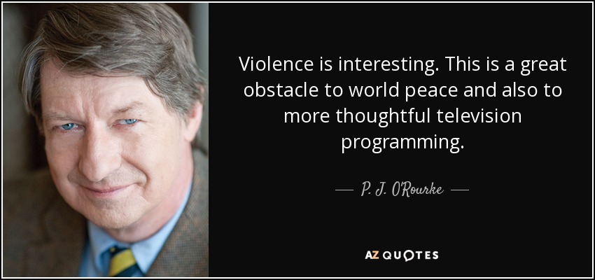 Violence is interesting. This is a great obstacle to world peace and also to more thoughtful television programming. - P. J. O'Rourke