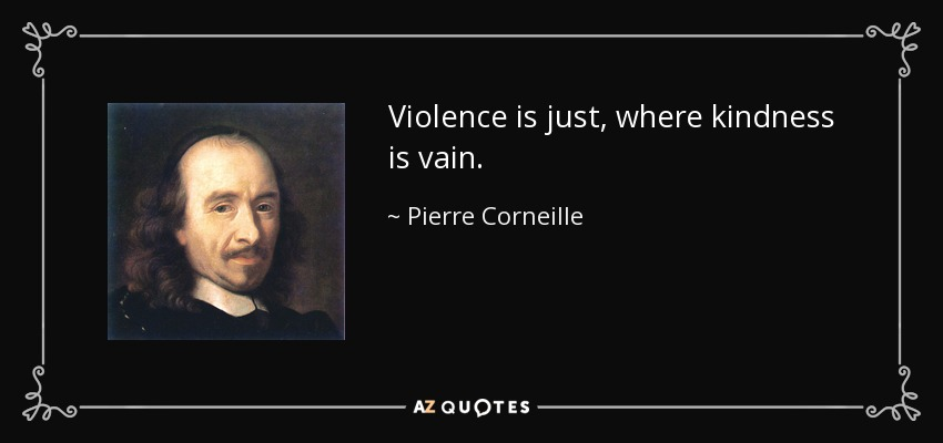 Violence is just, where kindness is vain. - Pierre Corneille