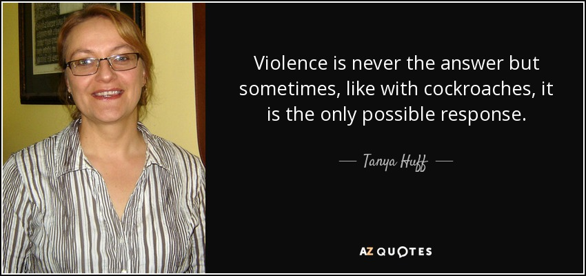 Violence is never the answer but sometimes, like with cockroaches, it is the only possible response. - Tanya Huff