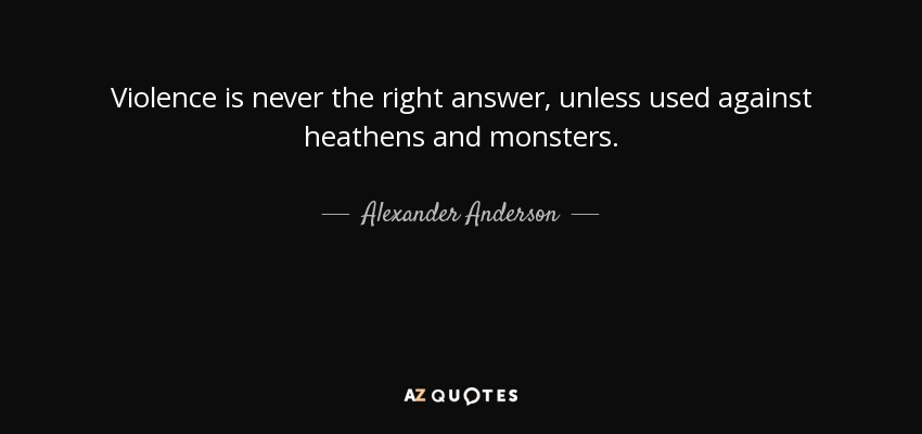 Alexander Anderson quote: Violence is never the right ...