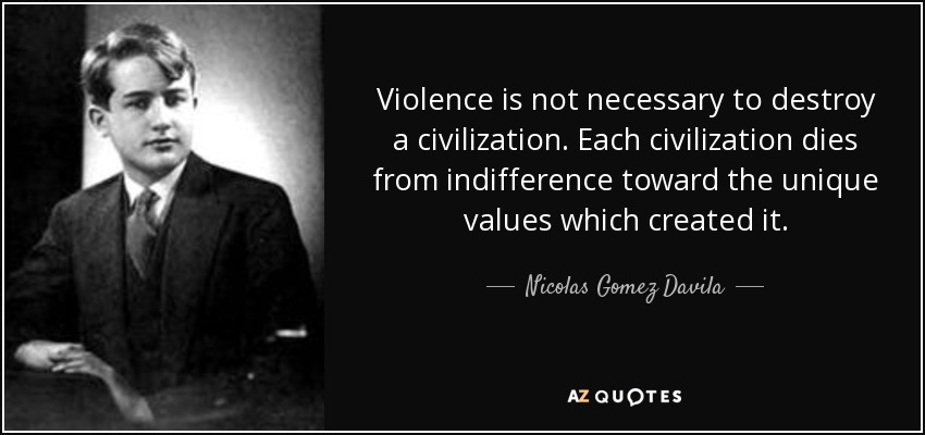 Violence is not necessary to destroy a civilization. Each civilization dies from indifference toward the unique values which created it. - Nicolas Gomez Davila
