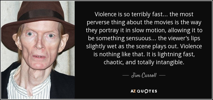 Violence is so terribly fast . . . the most perverse thing about the movies is the way they portray it in slow motion, allowing it to be something sensuous . . . the viewer's lips slightly wet as the scene plays out. Violence is nothing like that. It is lightning fast, chaotic, and totally intangible. - Jim Carroll