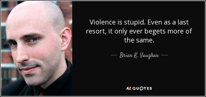 Violence is stupid. Even as a last resort, it only ever begets more of the same. - Brian K. Vaughan