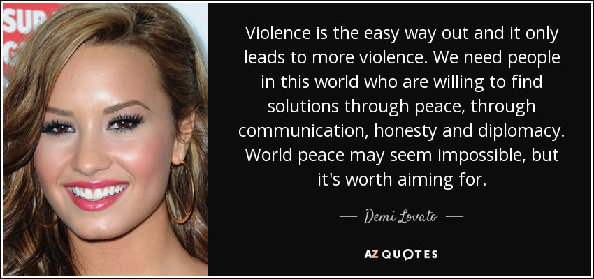 Violence is the easy way out and it only leads to more violence. We need people in this world who are willing to find solutions through peace, through communication, honesty and diplomacy. World peace may seem impossible, but it's worth aiming for. - Demi Lovato