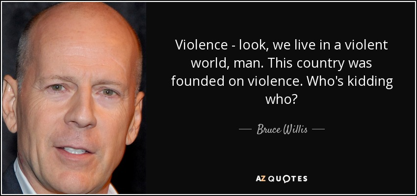Violence - look, we live in a violent world, man. This country was founded on violence. Who's kidding who? - Bruce Willis