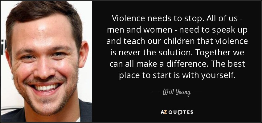 Violence needs to stop. All of us - men and women - need to speak up and teach our children that violence is never the solution. Together we can all make a difference. The best place to start is with yourself. - Will Young