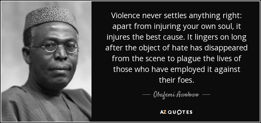 Violence never settles anything right: apart from injuring your own soul, it injures the best cause. It lingers on long after the object of hate has disappeared from the scene to plague the lives of those who have employed it against their foes. - Obafemi Awolowo