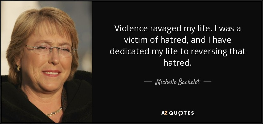 Violence ravaged my life. I was a victim of hatred, and I have dedicated my life to reversing that hatred. - Michelle Bachelet