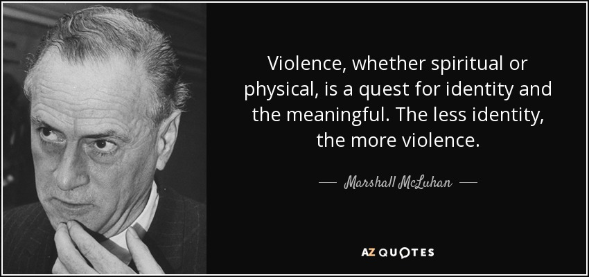 Violence, whether spiritual or physical, is a quest for identity and the meaningful. The less identity, the more violence. - Marshall McLuhan