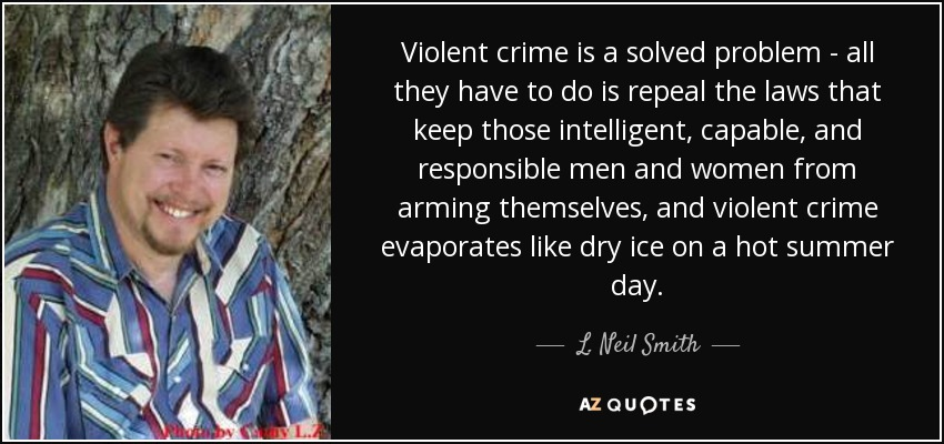 Violent crime is a solved problem - all they have to do is repeal the laws that keep those intelligent, capable, and responsible men and women from arming themselves, and violent crime evaporates like dry ice on a hot summer day. - L. Neil Smith