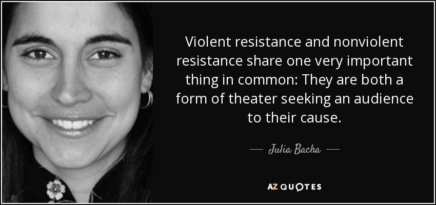 Violent resistance and nonviolent resistance share one very important thing in common: They are both a form of theater seeking an audience to their cause. - Julia Bacha