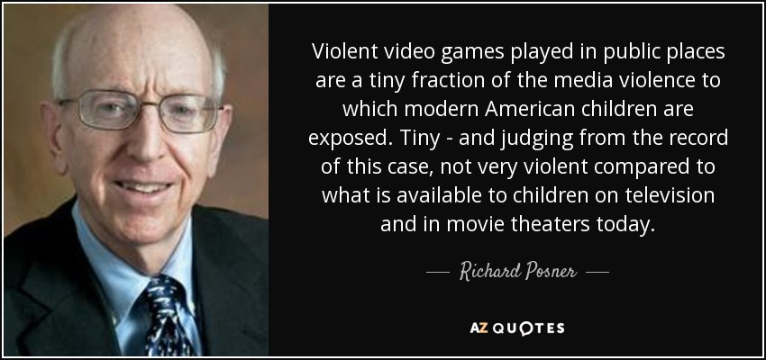 Violent video games played in public places are a tiny fraction of the media violence to which modern American children are exposed. Tiny - and judging from the record of this case, not very violent compared to what is available to children on television and in movie theaters today. - Richard Posner