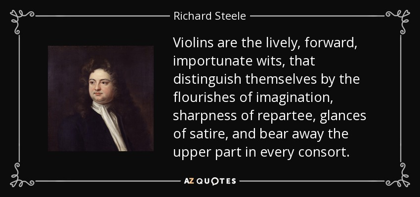 Violins are the lively, forward, importunate wits, that distinguish themselves by the flourishes of imagination, sharpness of repartee, glances of satire, and bear away the upper part in every consort. - Richard Steele