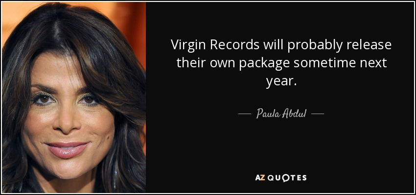 Virgin Records will probably release their own package sometime next year. - Paula Abdul