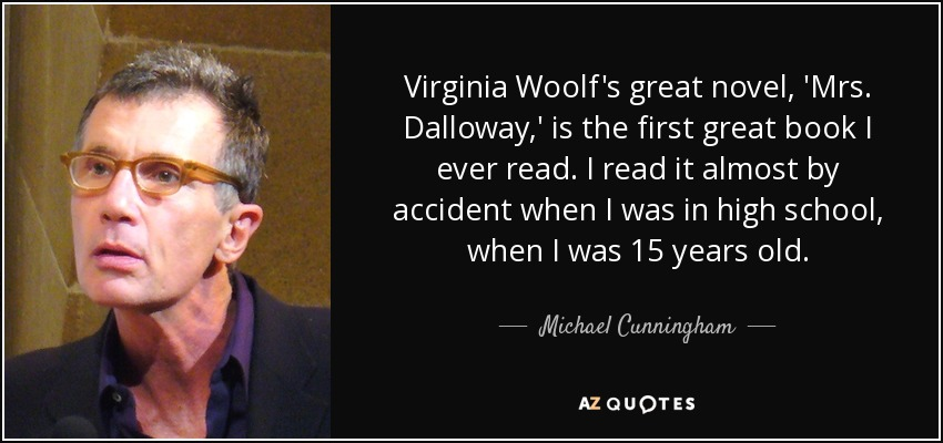 Virginia Woolf's great novel, 'Mrs. Dalloway,' is the first great book I ever read. I read it almost by accident when I was in high school, when I was 15 years old. - Michael Cunningham