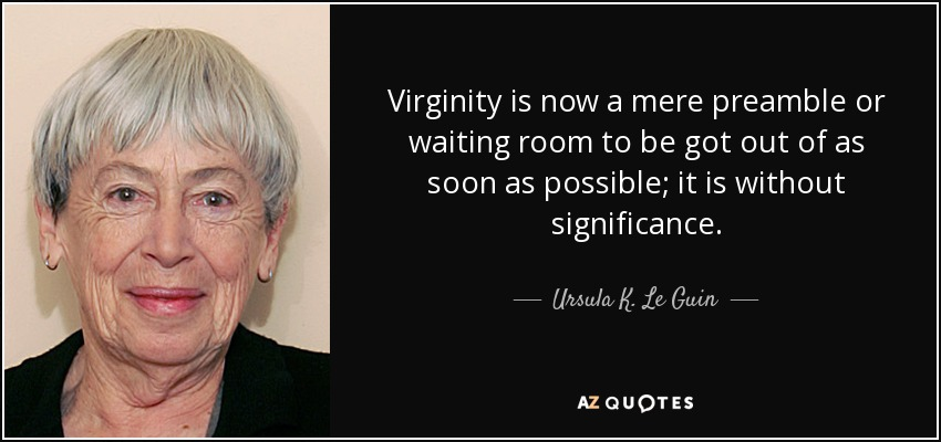 Virginity is now a mere preamble or waiting room to be got out of as soon as possible; it is without significance. - Ursula K. Le Guin