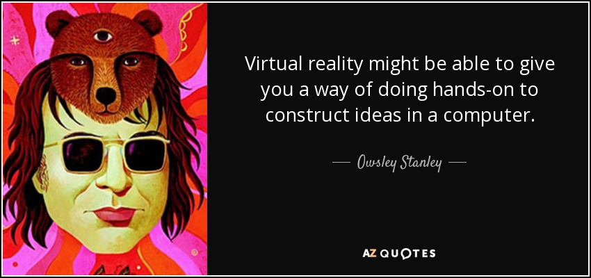 Virtual reality might be able to give you a way of doing hands-on to construct ideas in a computer. - Owsley Stanley