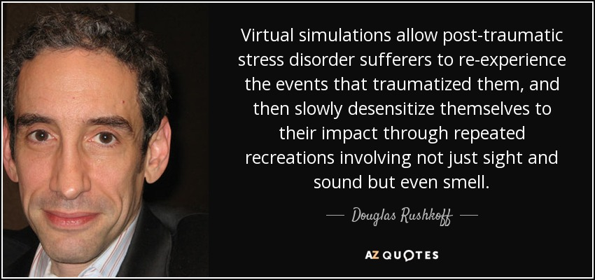 Virtual simulations allow post-traumatic stress disorder sufferers to re-experience the events that traumatized them, and then slowly desensitize themselves to their impact through repeated recreations involving not just sight and sound but even smell. - Douglas Rushkoff