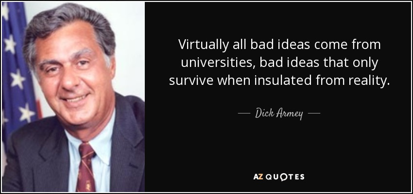 Virtually all bad ideas come from universities, bad ideas that only survive when insulated from reality. - Dick Armey