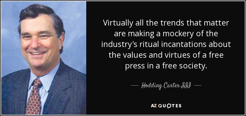 Virtually all the trends that matter are making a mockery of the industry's ritual incantations about the values and virtues of a free press in a free society. - Hodding Carter III