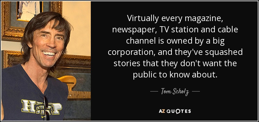 Virtually every magazine, newspaper, TV station and cable channel is owned by a big corporation, and they've squashed stories that they don't want the public to know about. - Tom Scholz