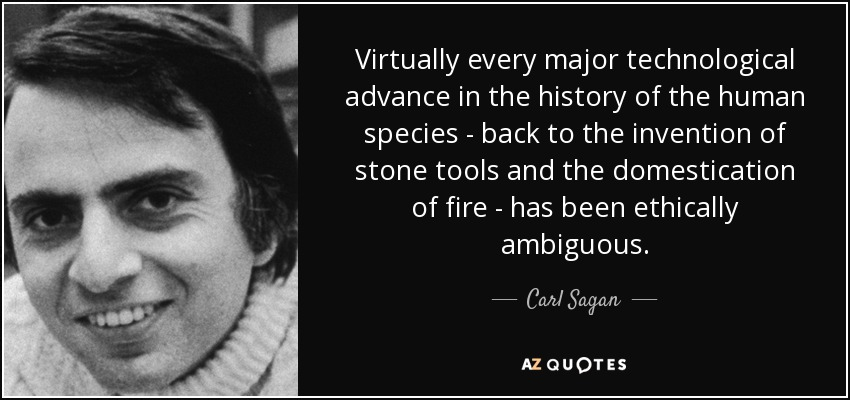 Virtually every major technological advance in the history of the human species - back to the invention of stone tools and the domestication of fire - has been ethically ambiguous. - Carl Sagan