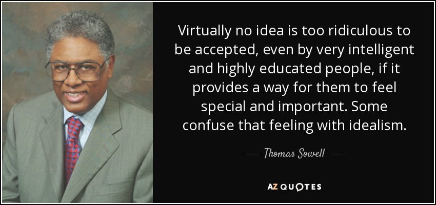 Virtually no idea is too ridiculous to be accepted, even by very intelligent and highly educated people, if it provides a way for them to feel special and important. Some confuse that feeling with idealism. - Thomas Sowell