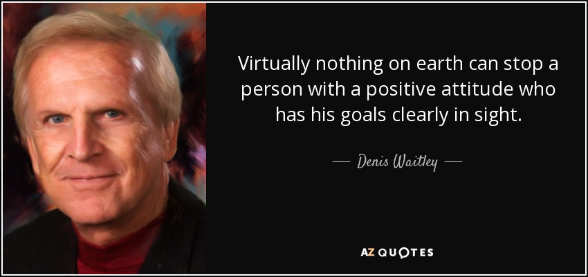 Virtually nothing on earth can stop a person with a positive attitude who has his goals clearly in sight. - Denis Waitley