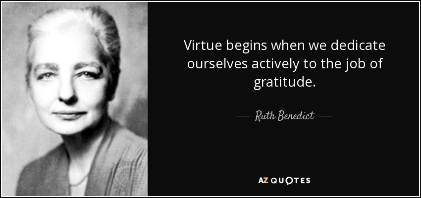 Virtue begins when we dedicate ourselves actively to the job of gratitude. - Ruth Benedict