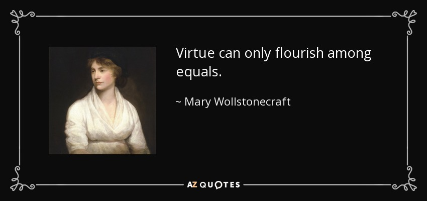 Virtue can only flourish among equals. - Mary Wollstonecraft