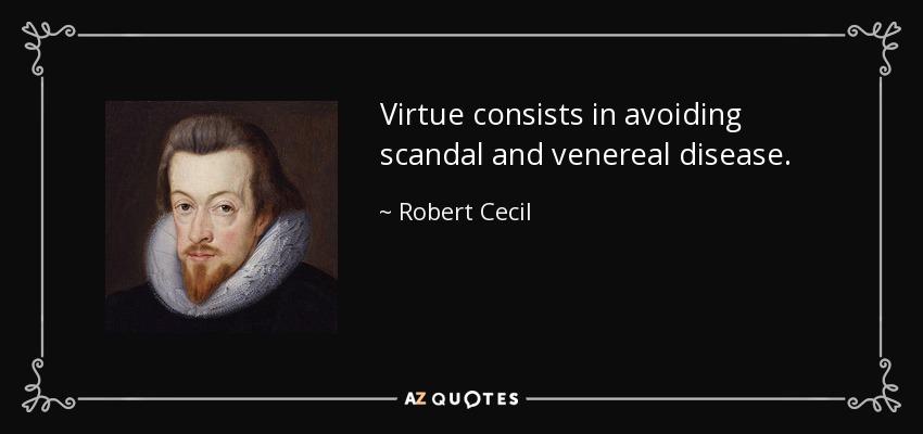 Virtue consists in avoiding scandal and venereal disease. - Robert Cecil, 1st Earl of Salisbury