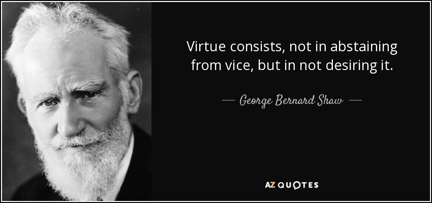Virtue consists, not in abstaining from vice, but in not desiring it. - George Bernard Shaw
