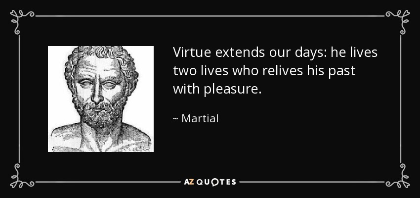 Virtue extends our days: he lives two lives who relives his past with pleasure. - Martial