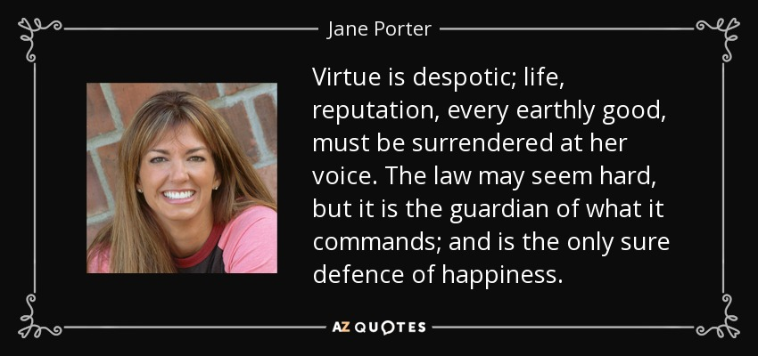 Virtue is despotic; life, reputation, every earthly good, must be surrendered at her voice. The law may seem hard, but it is the guardian of what it commands; and is the only sure defence of happiness. - Jane Porter