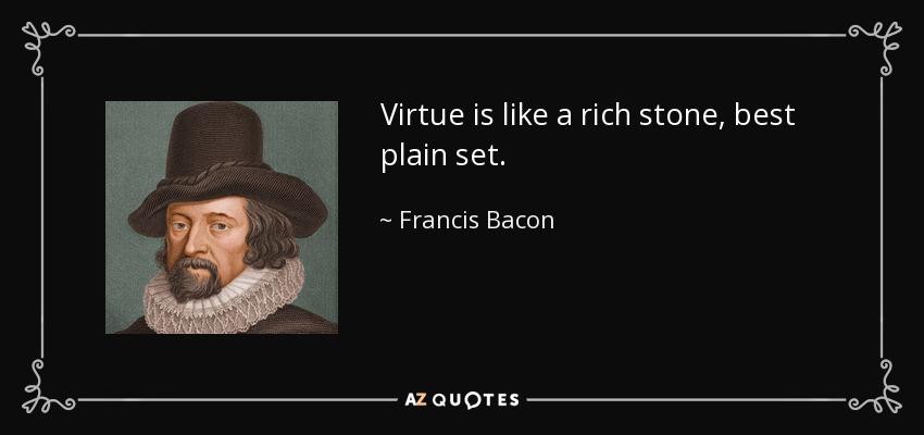 Virtue is like a rich stone, best plain set. - Francis Bacon