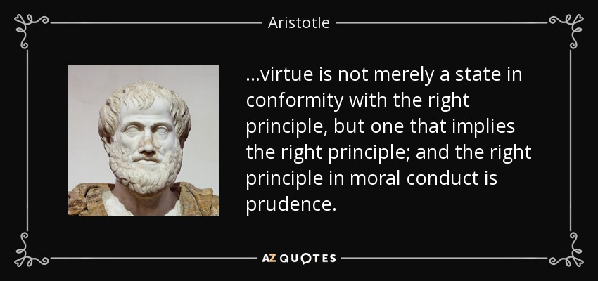 ...virtue is not merely a state in conformity with the right principle, but one that implies the right principle; and the right principle in moral conduct is prudence. - Aristotle