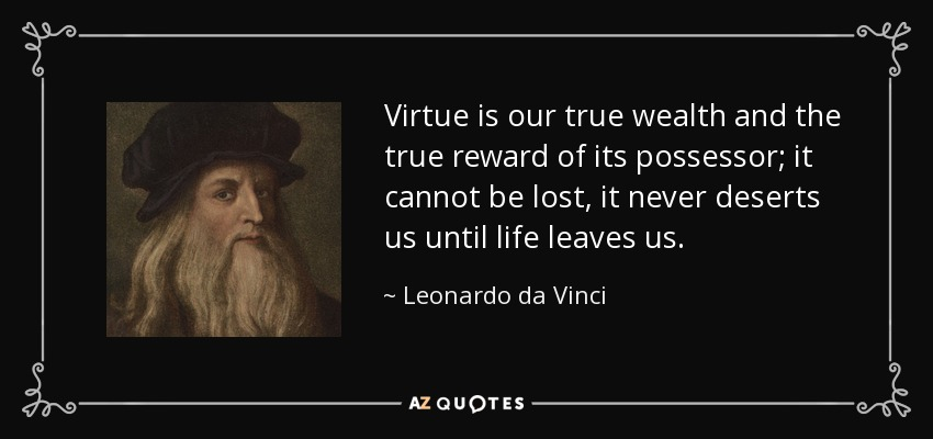 Virtue is our true wealth and the true reward of its possessor; it cannot be lost, it never deserts us until life leaves us. - Leonardo da Vinci