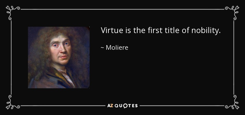 Virtue is the first title of nobility. - Moliere