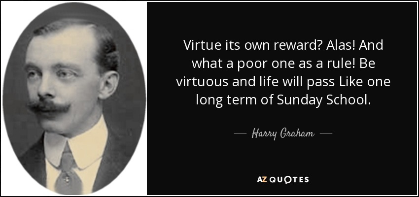 Virtue its own reward? Alas! And what a poor one as a rule! Be virtuous and life will pass Like one long term of Sunday School. - Harry Graham