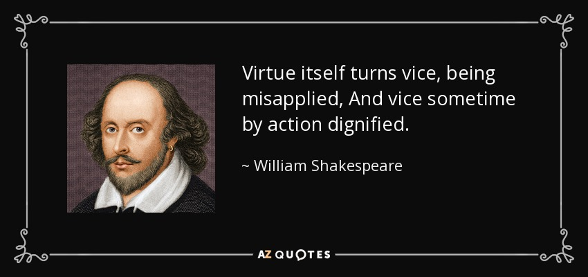 Virtue itself turns vice, being misapplied, And vice sometime by action dignified. - William Shakespeare