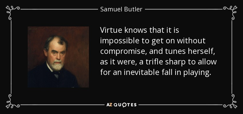 Virtue knows that it is impossible to get on without compromise, and tunes herself, as it were, a trifle sharp to allow for an inevitable fall in playing. - Samuel Butler