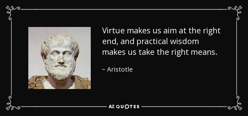 Virtue makes us aim at the right end, and practical wisdom makes us take the right means. - Aristotle